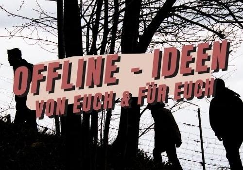 Offline – Ideen, von & für euch